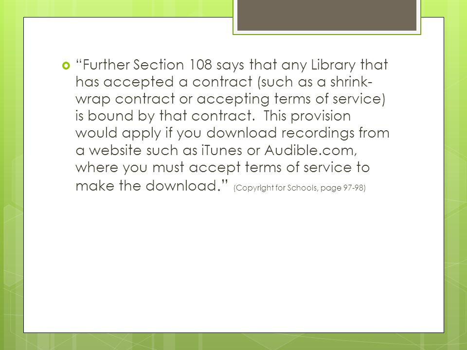  Further Section 108 says that any Library that has accepted a contract (such as a shrink- wrap contract or accepting terms of service) is bound by that contract.