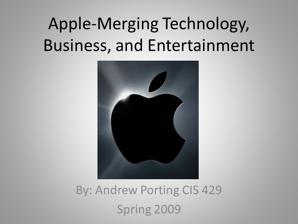 Apple-Merging Technology, Business, and Entertainment By: Andrew Porting CIS 429 Spring 2009
