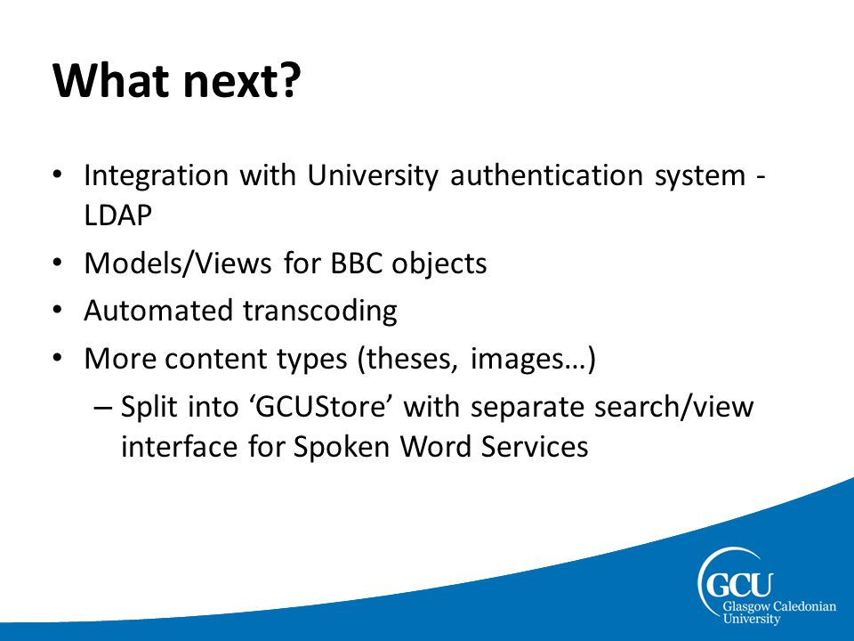 What next? Integration with University authentication system - LDAP Models/Views for BBC objects Automated transcoding More content types (theses, ima