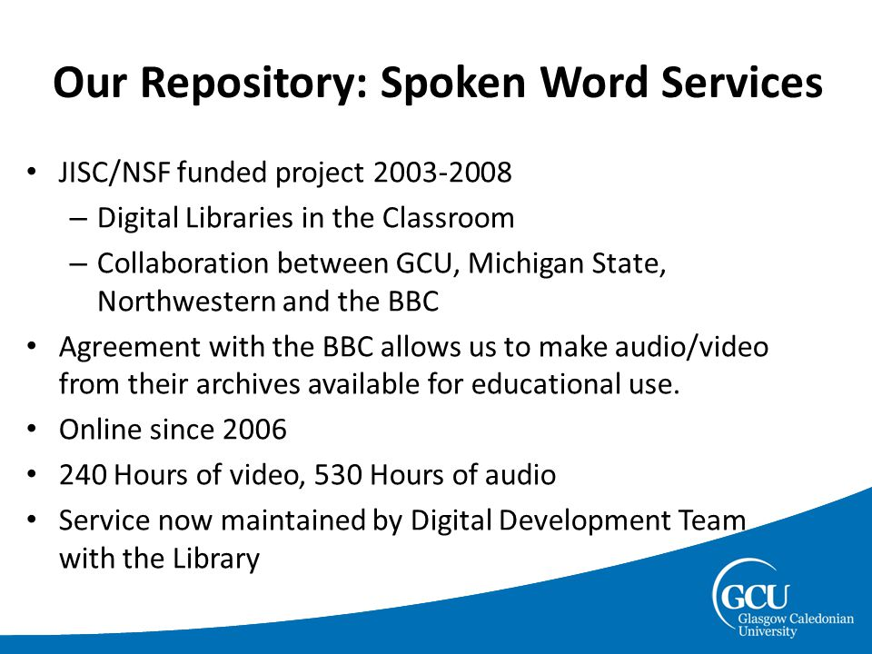 Our Repository: Spoken Word Services JISC/NSF funded project 2003-2008 – Digital Libraries in the Classroom – Collaboration between GCU, Michigan State, Northwestern and the BBC Agreement with the BBC allows us to make audio/video from their archives available for educational use.