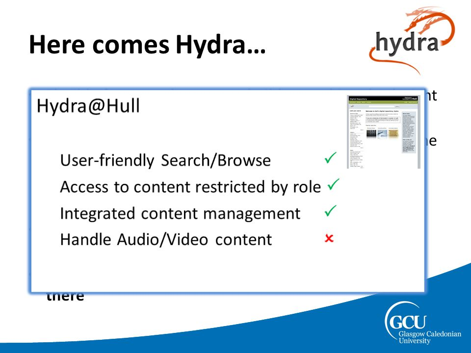 Here comes Hydra… Flexible framework – easy to build something that's right for you and modify when your needs change Very active community – continuous development of the framework components – UK user-base (though admittedly small at the moment) Ruby + Rails = rapid development, TDD = increased robustness.