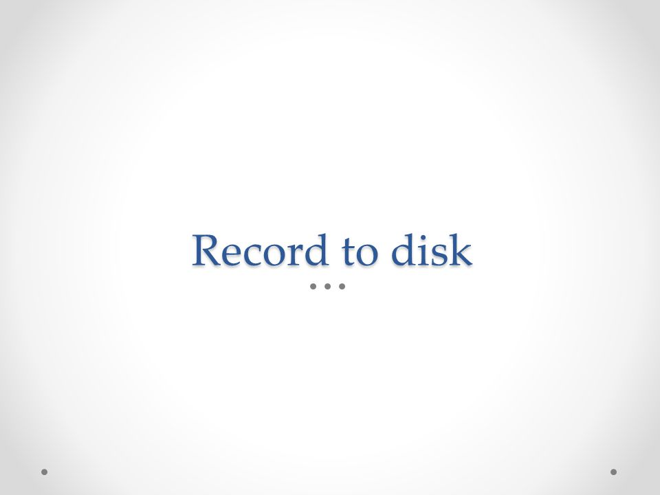 Record to disk