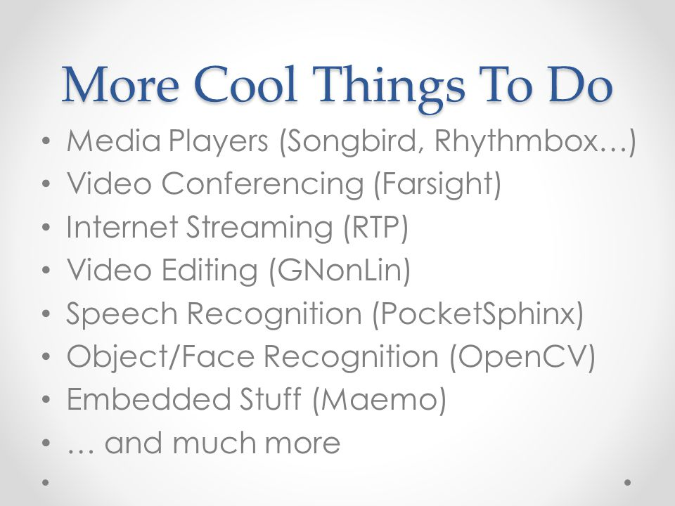 More Cool Things To Do Media Players (Songbird, Rhythmbox…) Video Conferencing (Farsight) Internet Streaming (RTP) Video Editing (GNonLin) Speech Recognition (PocketSphinx) Object/Face Recognition (OpenCV) Embedded Stuff (Maemo) … and much more