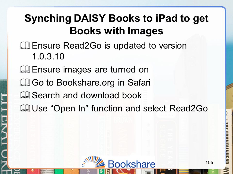 Synching DAISY Books to iPad to get Books with Images  Ensure Read2Go is updated to version 1.0.3.10  Ensure images are turned on  Go to Bookshare.org in Safari  Search and download book  Use Open In function and select Read2Go 105