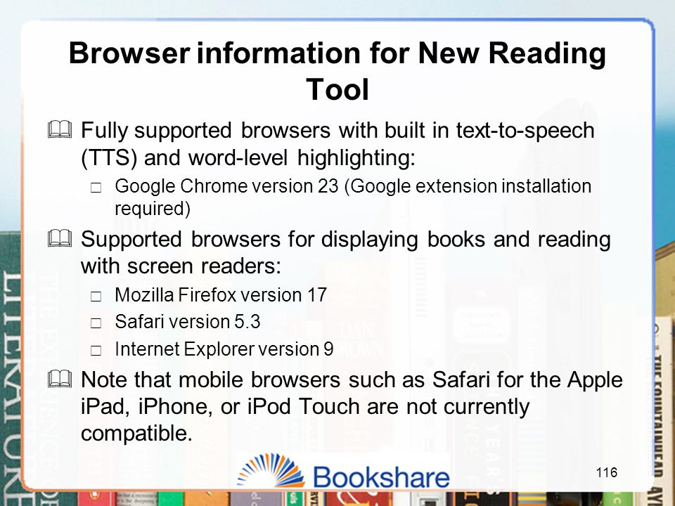 Browser information for New Reading Tool  Fully supported browsers with built in text-to-speech (TTS) and word-level highlighting:  Google Chrome version 23 (Google extension installation required)  Supported browsers for displaying books and reading with screen readers:  Mozilla Firefox version 17  Safari version 5.3  Internet Explorer version 9  Note that mobile browsers such as Safari for the Apple iPad, iPhone, or iPod Touch are not currently compatible.