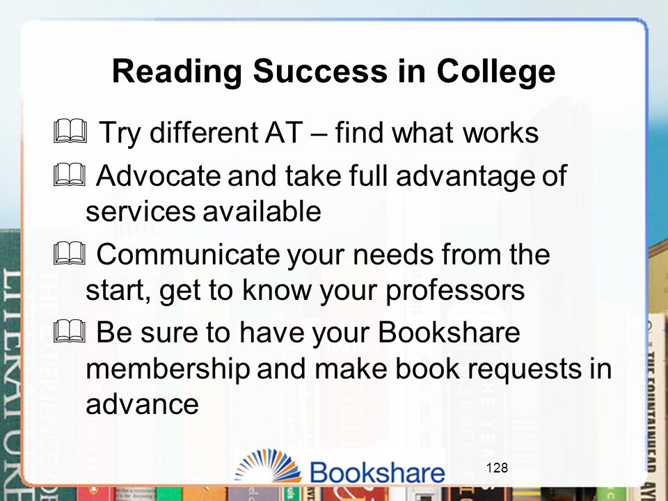 Reading Success in College  Try different AT – find what works  Advocate and take full advantage of services available  Communicate your needs from the start, get to know your professors  Be sure to have your Bookshare membership and make book requests in advance 128