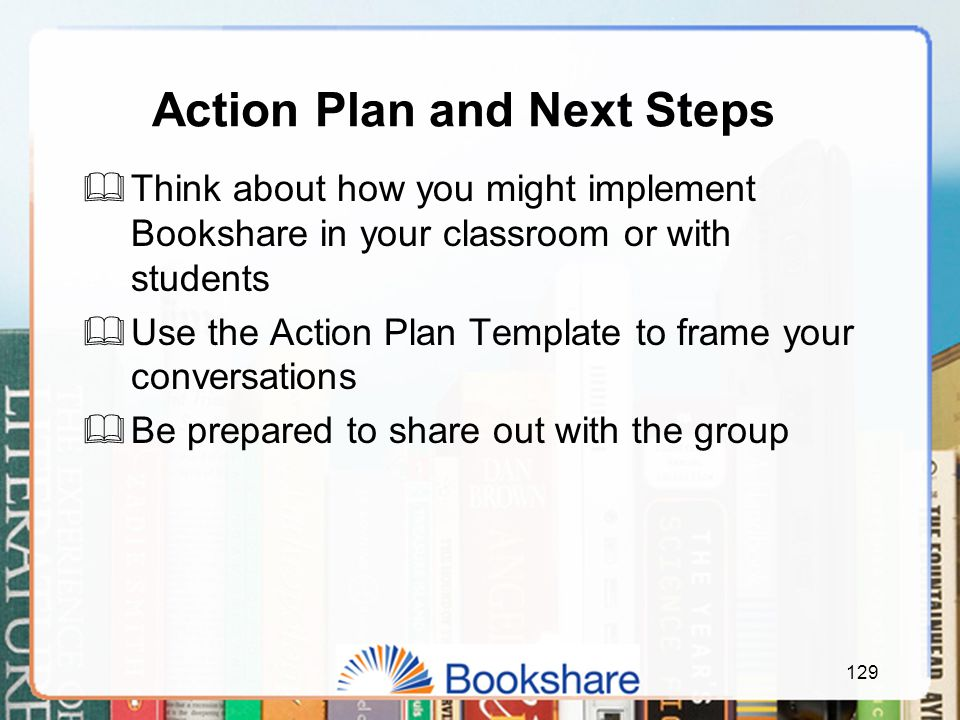129 Action Plan and Next Steps  Think about how you might implement Bookshare in your classroom or with students  Use the Action Plan Template to frame your conversations  Be prepared to share out with the group
