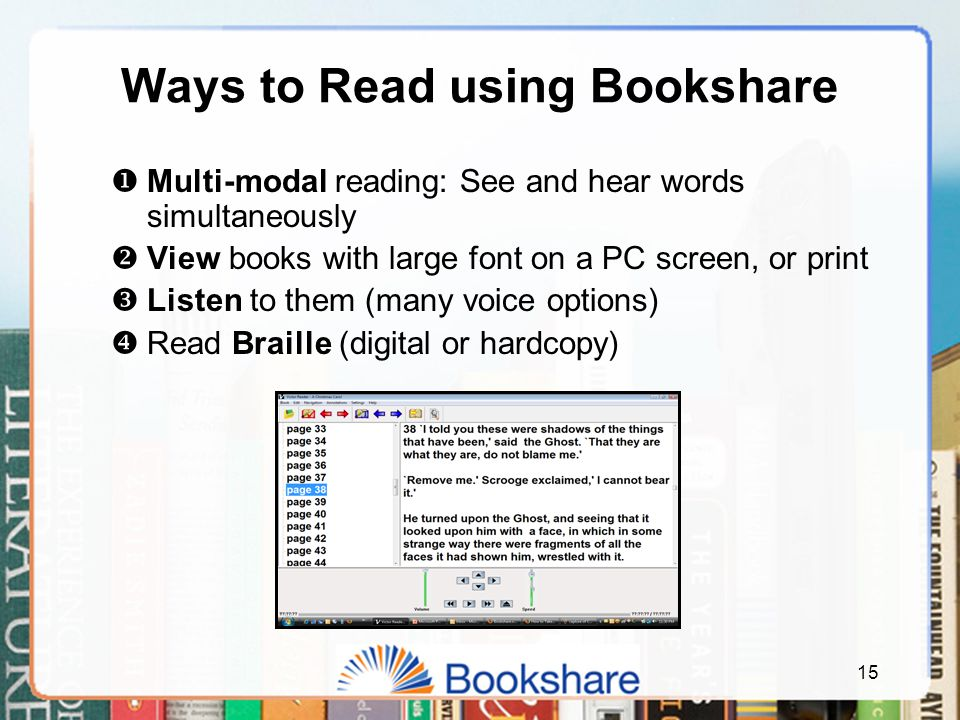 15 Ways to Read using Bookshare  Multi-modal reading: See and hear words simultaneously  View books with large font on a PC screen, or print  Listen to them (many voice options)  Read Braille (digital or hardcopy)