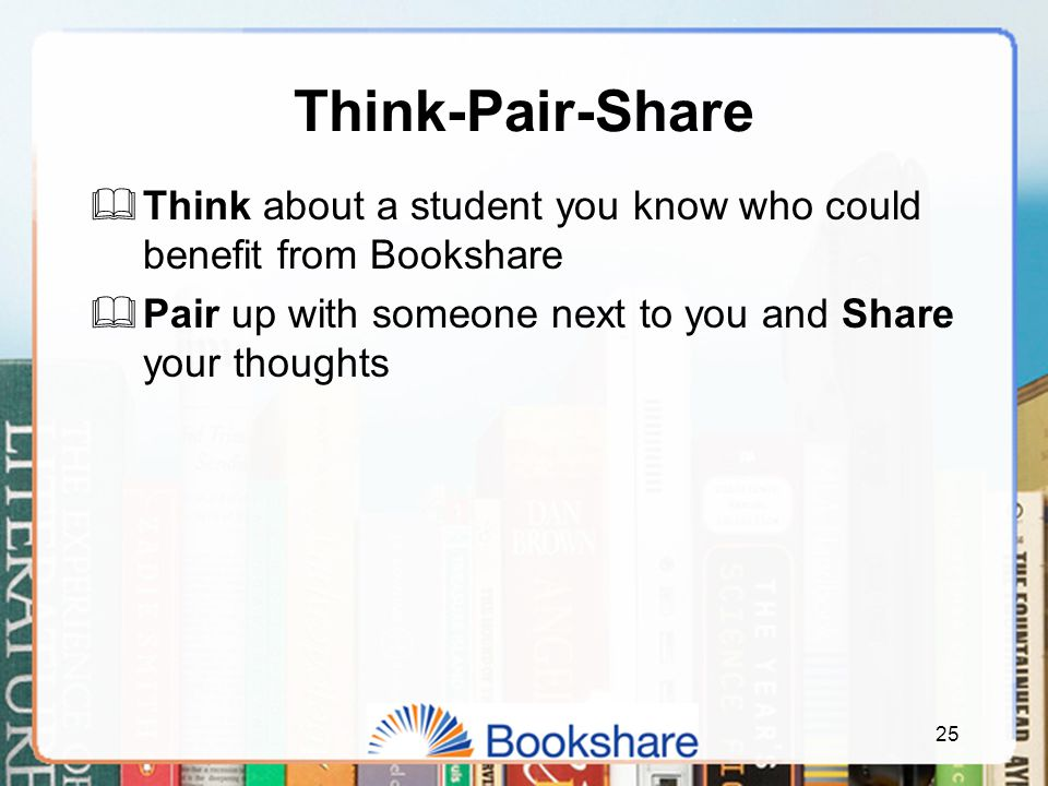 Think-Pair-Share  Think about a student you know who could benefit from Bookshare  Pair up with someone next to you and Share your thoughts 25