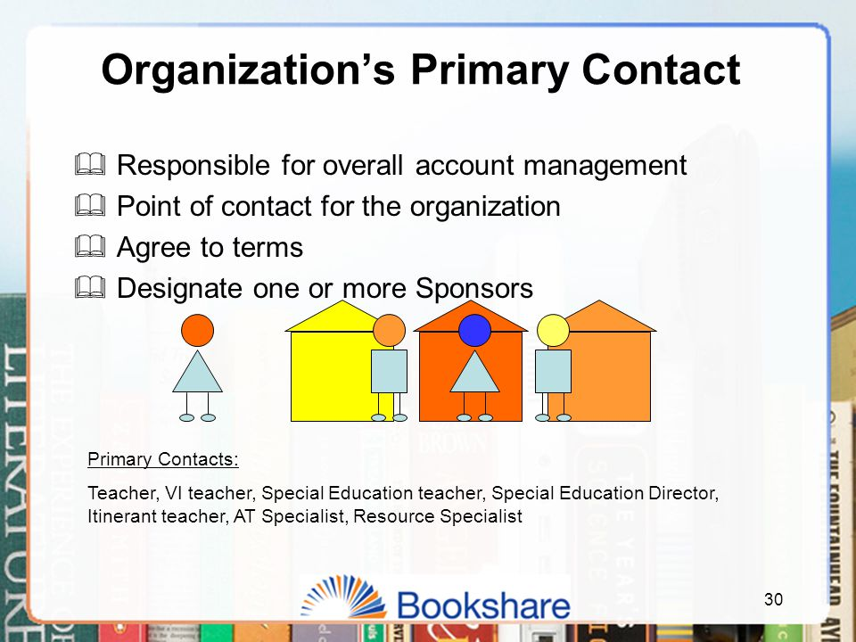 30 Organization's Primary Contact  Responsible for overall account management  Point of contact for the organization  Agree to terms  Designate one or more Sponsors Primary Contacts: Teacher, VI teacher, Special Education teacher, Special Education Director, Itinerant teacher, AT Specialist, Resource Specialist