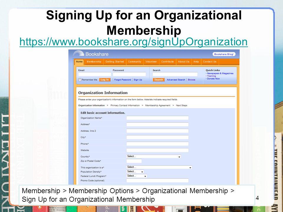 Signing Up for an Organizational Membership 44 https://www.bookshare.org/signUpOrganization Membership > Membership Options > Organizational Membership > Sign Up for an Organizational Membership