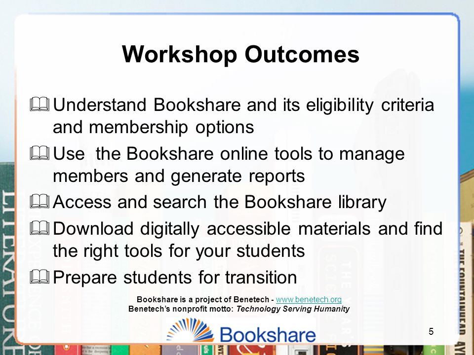5  Understand Bookshare and its eligibility criteria and membership options  Use the Bookshare online tools to manage members and generate reports  Access and search the Bookshare library  Download digitally accessible materials and find the right tools for your students  Prepare students for transition Workshop Outcomes Bookshare is a project of Benetech - www.benetech.orgwww.benetech.org Benetech's nonprofit motto: Technology Serving Humanity