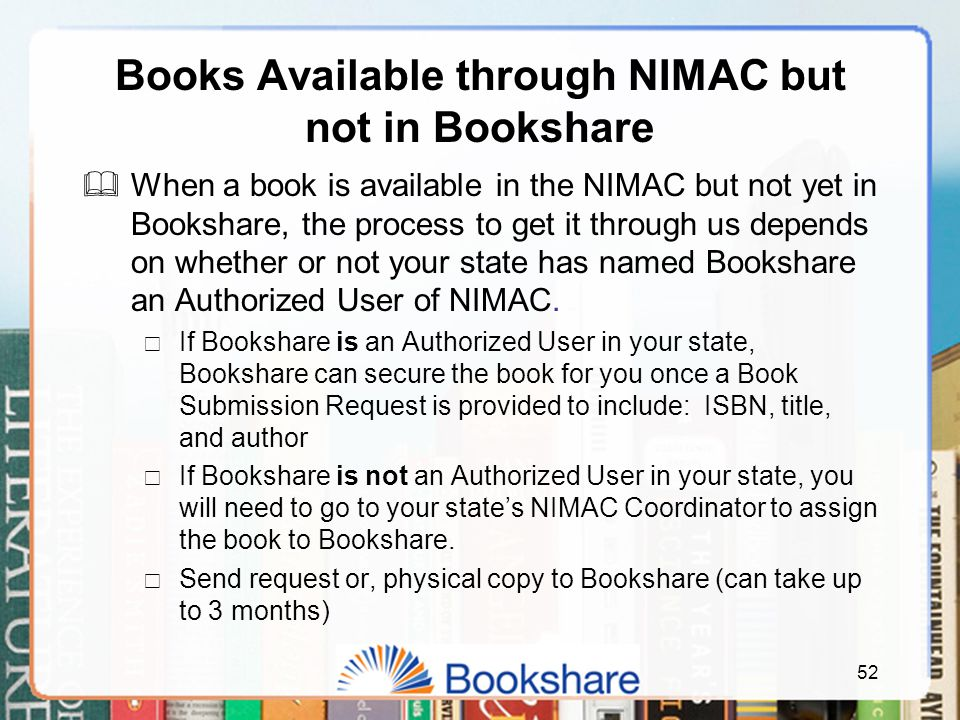 Books Available through NIMAC but not in Bookshare  When a book is available in the NIMAC but not yet in Bookshare, the process to get it through us depends on whether or not your state has named Bookshare an Authorized User of NIMAC.