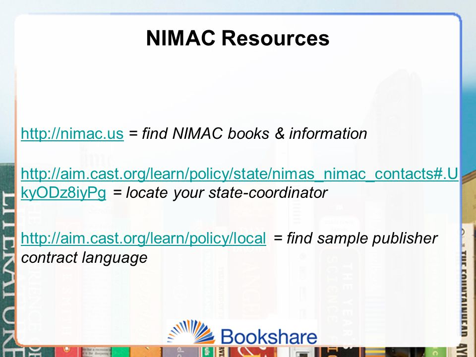 NIMAC Resources http://nimac.ushttp://nimac.us = find NIMAC books & information http://aim.cast.org/learn/policy/state/nimas_nimac_contacts#.U kyODz8iyPghttp://aim.cast.org/learn/policy/state/nimas_nimac_contacts#.U kyODz8iyPg = locate your state-coordinator http://aim.cast.org/learn/policy/localhttp://aim.cast.org/learn/policy/local = find sample publisher contract language