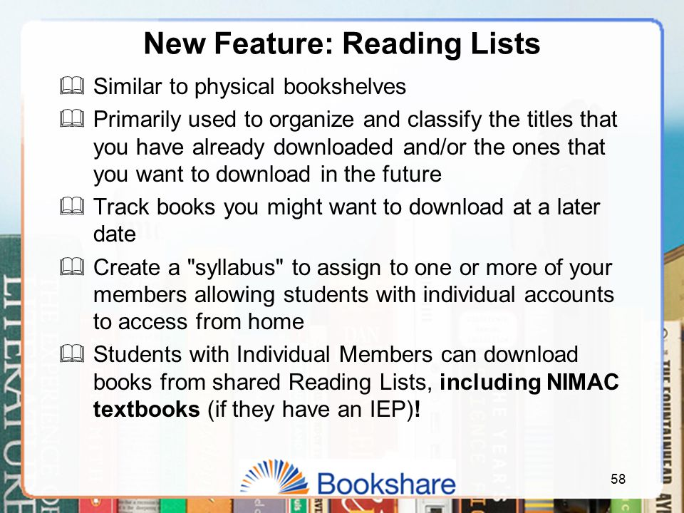 New Feature: Reading Lists  Similar to physical bookshelves  Primarily used to organize and classify the titles that you have already downloaded and/or the ones that you want to download in the future  Track books you might want to download at a later date  Create a syllabus to assign to one or more of your members allowing students with individual accounts to access from home  Students with Individual Members can download books from shared Reading Lists, including NIMAC textbooks (if they have an IEP).