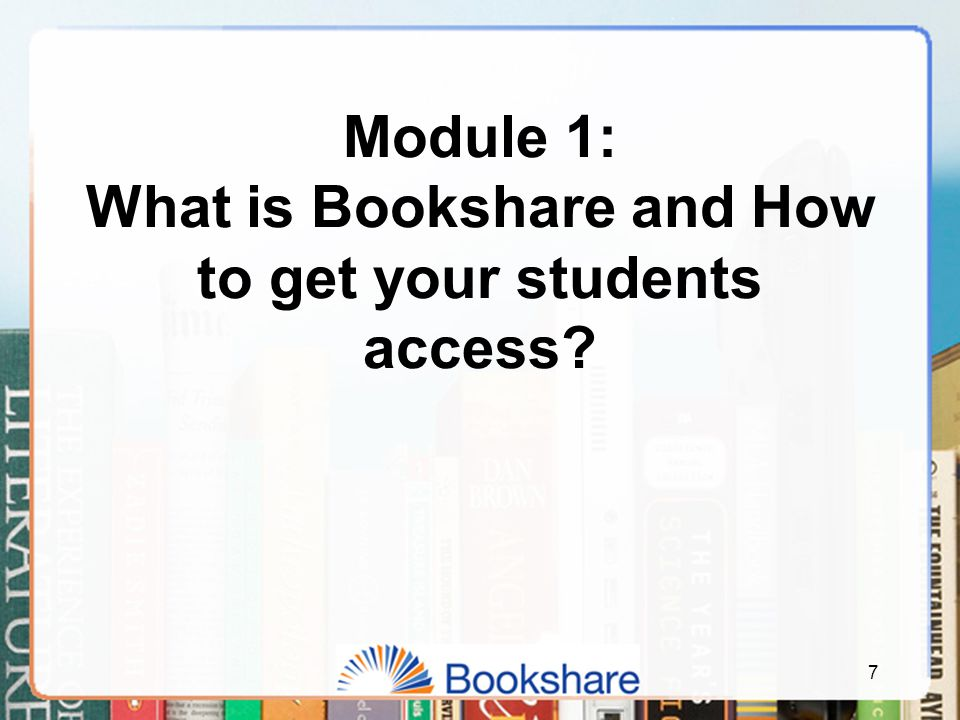 Module 1: What is Bookshare and How to get your students access? 7