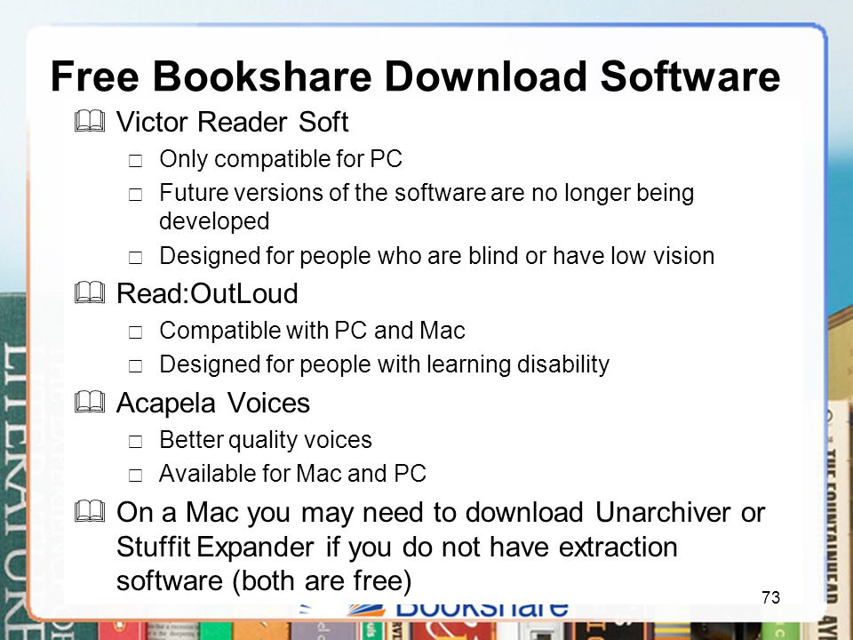 Free Bookshare Download Software  Victor Reader Soft  Only compatible for PC  Future versions of the software are no longer being developed  Designed for people who are blind or have low vision  Read:OutLoud  Compatible with PC and Mac  Designed for people with learning disability  Acapela Voices  Better quality voices  Available for Mac and PC  On a Mac you may need to download Unarchiver or Stuffit Expander if you do not have extraction software (both are free) 73