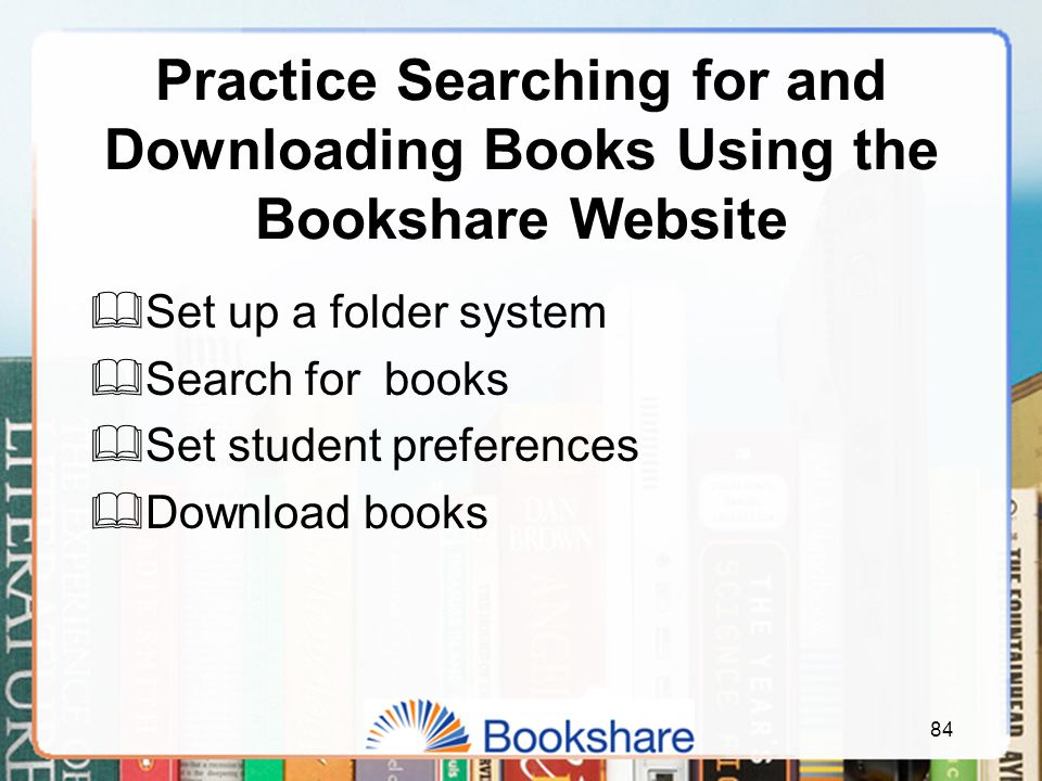 Practice Searching for and Downloading Books Using the Bookshare Website  Set up a folder system  Search for books  Set student preferences  Download books 84