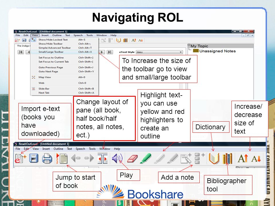 Navigating ROL To Increase the size of the toolbar go to view and small/large toolbar Import e-text (books you have downloaded) Jump to start of book Play Change layout of pane (all book, half book/half notes, all notes, ect.) Highlight text- you can use yellow and red highlighters to create an outline Add a note Dictionary Bibliographer tool Increase/ decrease size of text