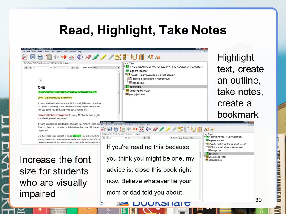 Read, Highlight, Take Notes 90 Highlight text, create an outline, take notes, create a bookmark Increase the font size for students who are visually impaired
