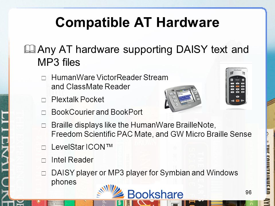 96 Compatible AT Hardware  Any AT hardware supporting DAISY text and MP3 files  HumanWare VictorReader Stream and ClassMate Reader  Plextalk Pocket  BookCourier and BookPort  Braille displays like the HumanWare BrailleNote, Freedom Scientific PAC Mate, and GW Micro Braille Sense  LevelStar ICON™  Intel Reader  DAISY player or MP3 player for Symbian and Windows phones