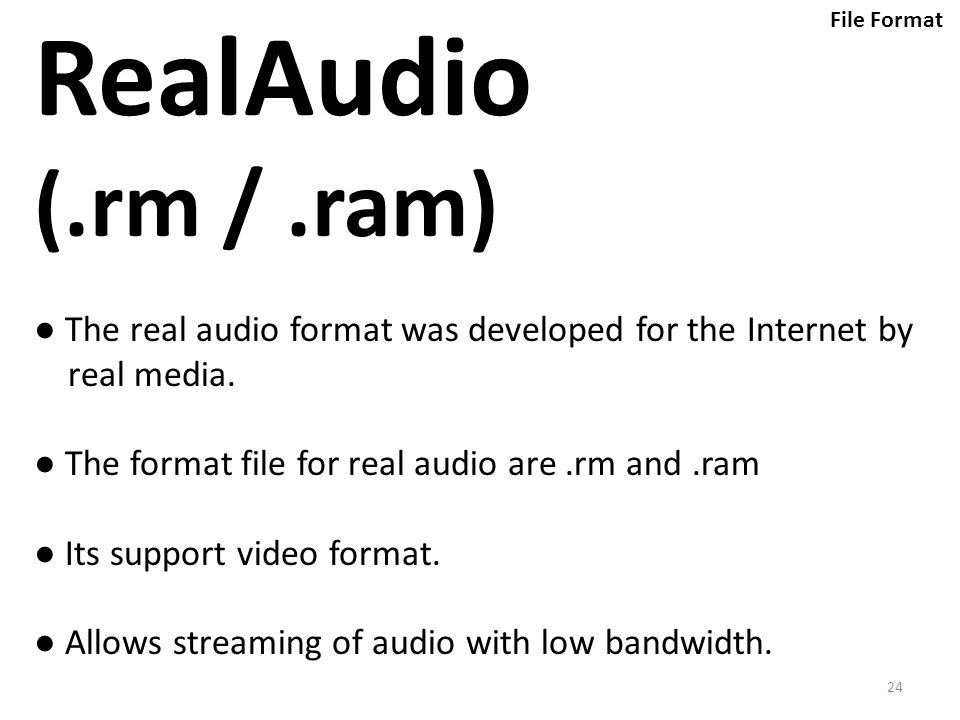 24 RealAudio (.rm /.ram) ● The real audio format was developed for the Internet by real media.