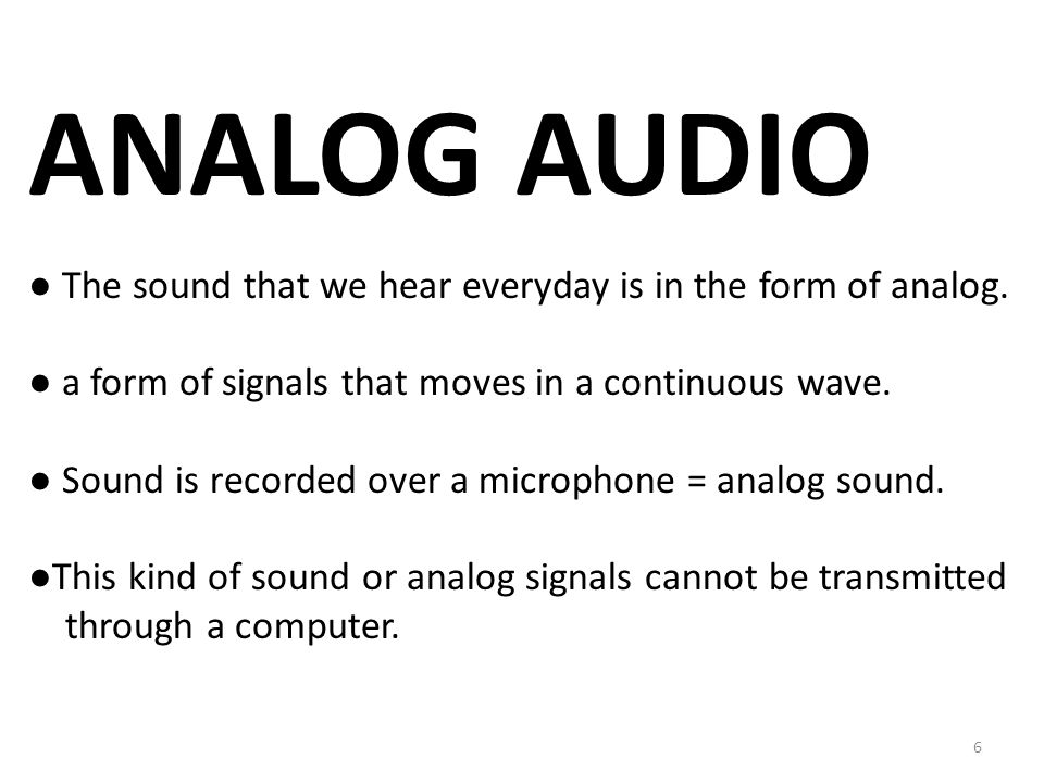 ANALOG AUDIO ● The sound that we hear everyday is in the form of analog.