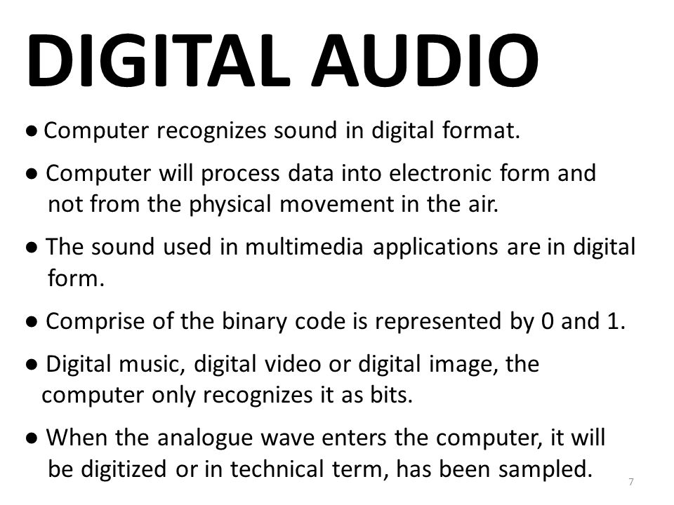 DIGITAL AUDIO ● Computer recognizes sound in digital format. ● Computer will process data into electronic form and not from the physical movement in t