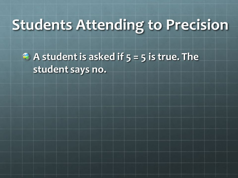 Students Attending to Precision A student is asked if 5 = 5 is true. The student says no.