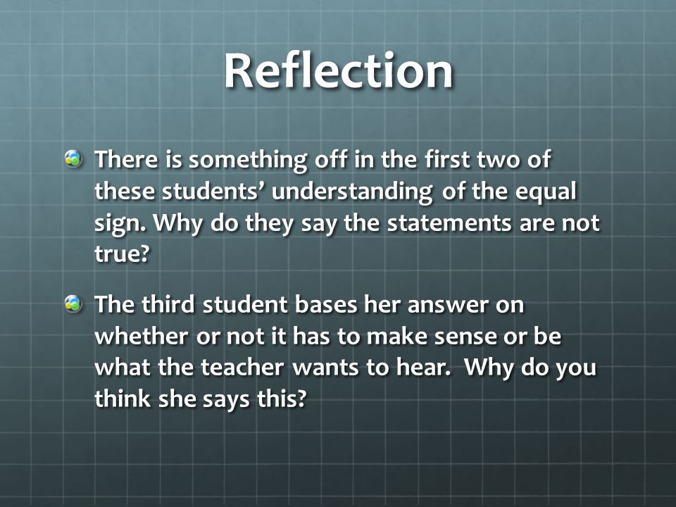 Reflection There is something off in the first two of these students' understanding of the equal sign. Why do they say the statements are not true? Th