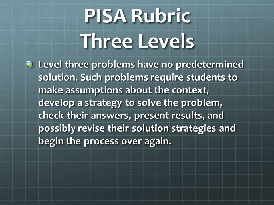 PISA Rubric Three Levels Level three problems have no predetermined solution. Such problems require students to make assumptions about the context, de