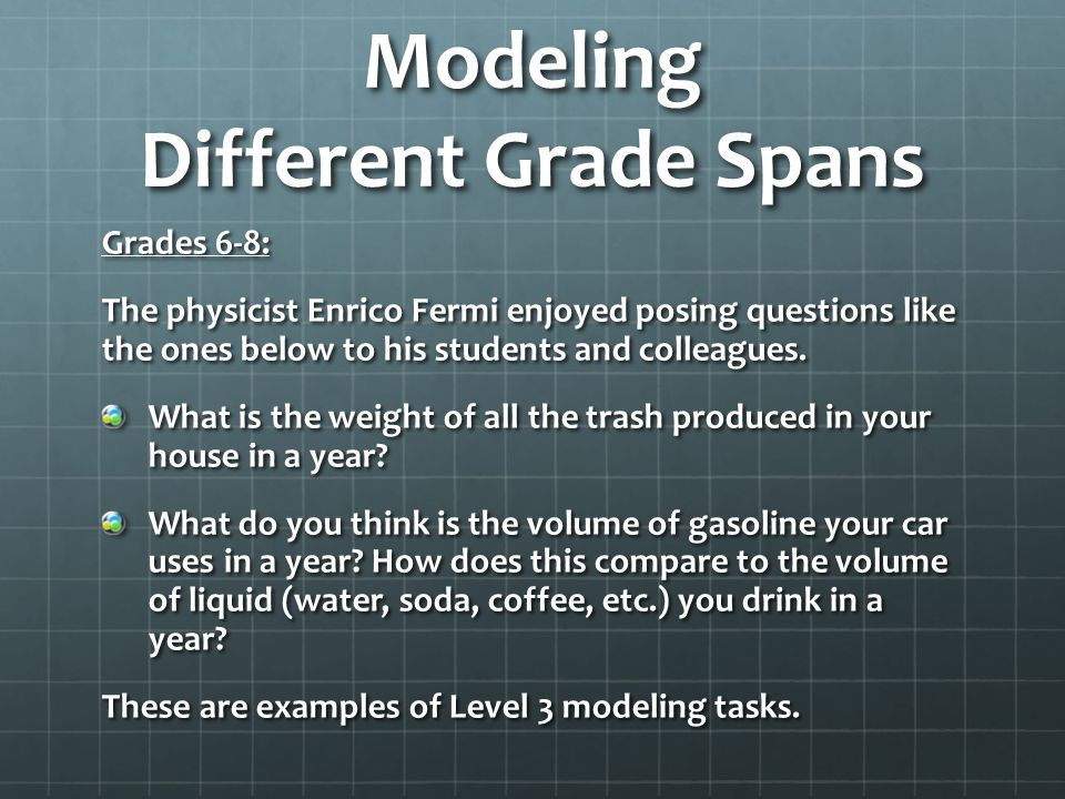 Modeling Different Grade Spans Grades 6-8: The physicist Enrico Fermi enjoyed posing questions like the ones below to his students and colleagues. Wha