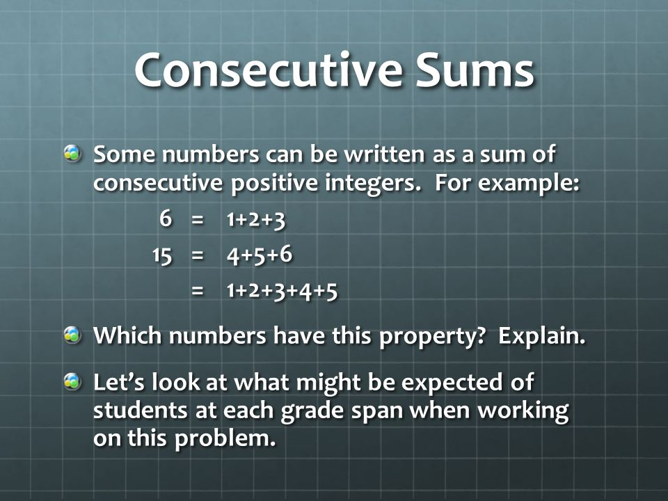 Consecutive Sums Some numbers can be written as a sum of consecutive positive integers. For example: 6=1+2+3 15=4+5+6 =1+2+3+4+5 Which numbers have th