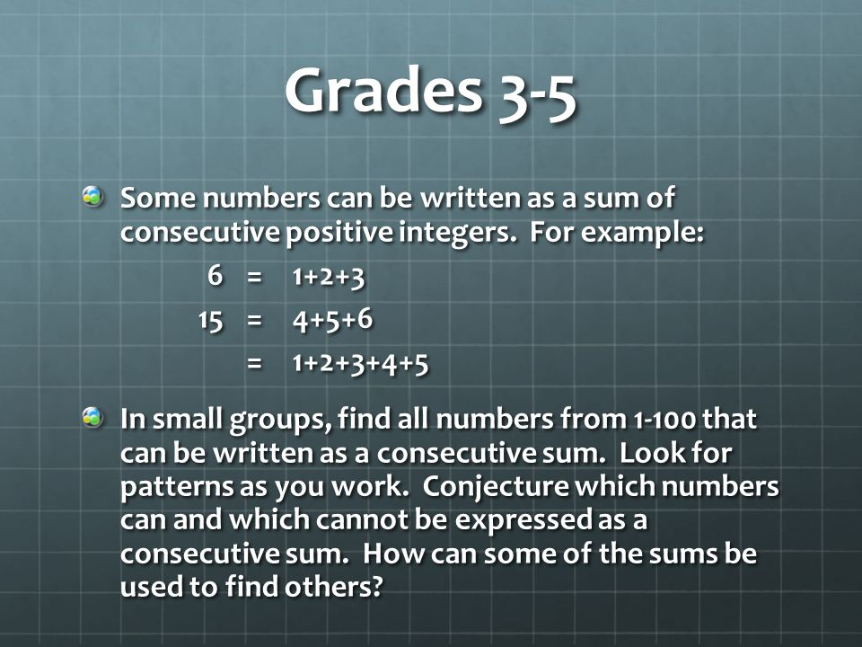 Grades 3-5 Some numbers can be written as a sum of consecutive positive integers. For example: 6=1+2+3 15=4+5+6 =1+2+3+4+5 In small groups, find all n