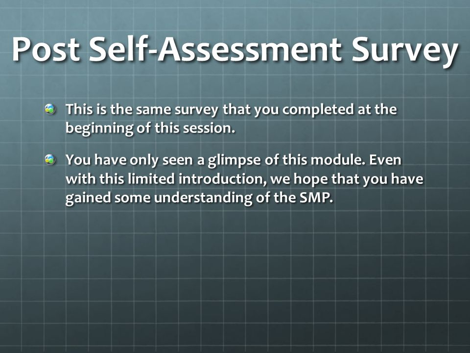 Post Self-Assessment Survey This is the same survey that you completed at the beginning of this session. You have only seen a glimpse of this module.