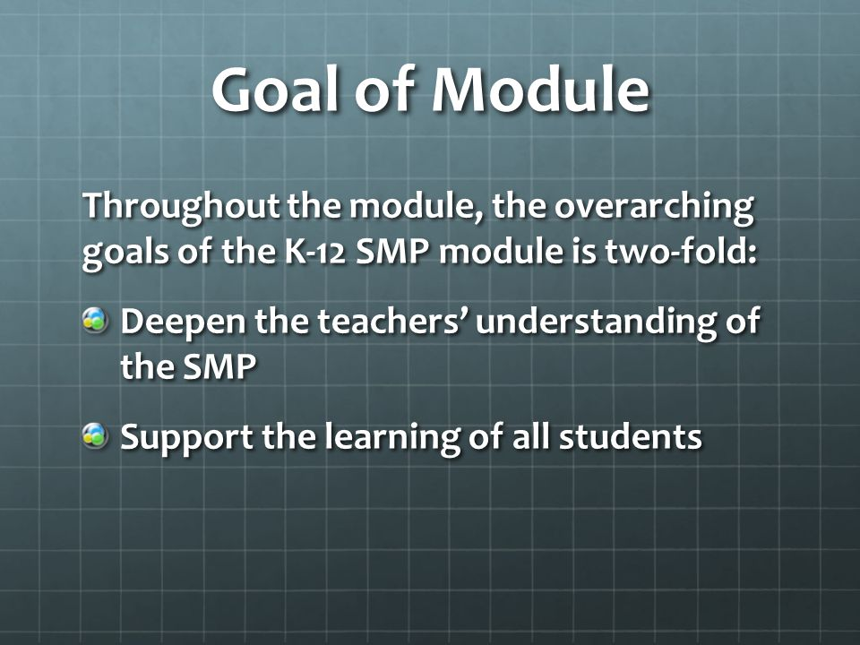 Goal of Module Throughout the module, the overarching goals of the K-12 SMP module is two-fold: Deepen the teachers' understanding of the SMP Support