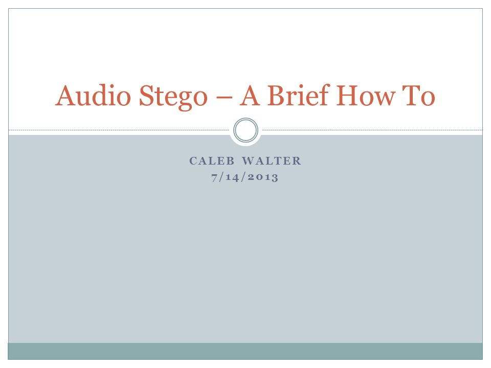 CALEB WALTER 7/14/2013 Audio Stego – A Brief How To