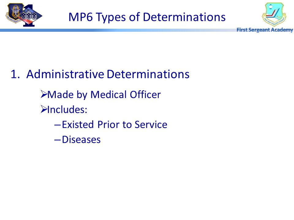 1. Administrative Determinations  Made by Medical Officer  Includes: – Existed Prior to Service – Diseases MP6 Types of Determinations