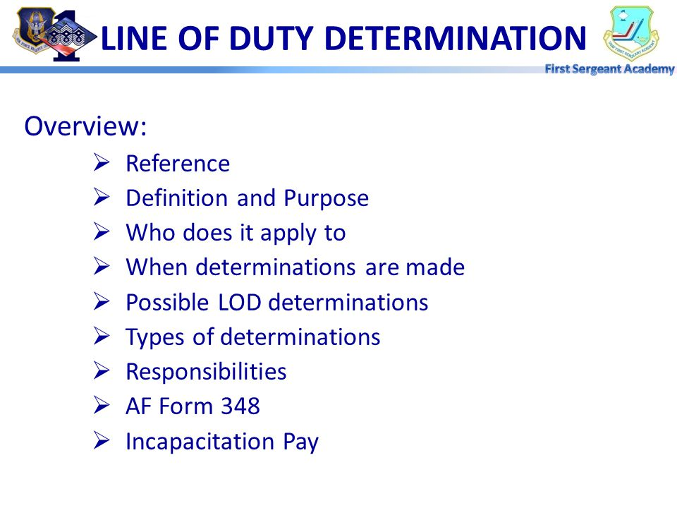 LINE OF DUTY DETERMINATION Overview:  Reference  Definition and Purpose  Who does it apply to  When determinations are made  Possible LOD determinations  Types of determinations  Responsibilities  AF Form 348  Incapacitation Pay