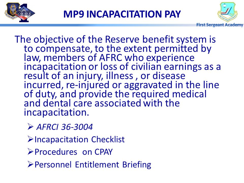 The objective of the Reserve benefit system is to compensate, to the extent permitted by law, members of AFRC who experience incapacitation or loss of civilian earnings as a result of an injury, illness, or disease incurred, re-injured or aggravated in the line of duty, and provide the required medical and dental care associated with the incapacitation.