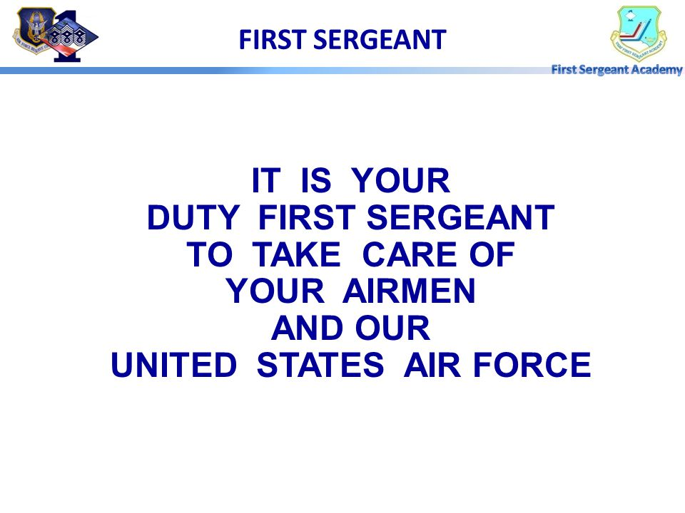 FIRST SERGEANT IT IS YOUR DUTY FIRST SERGEANT TO TAKE CARE OF YOUR AIRMEN AND OUR UNITED STATES AIR FORCE