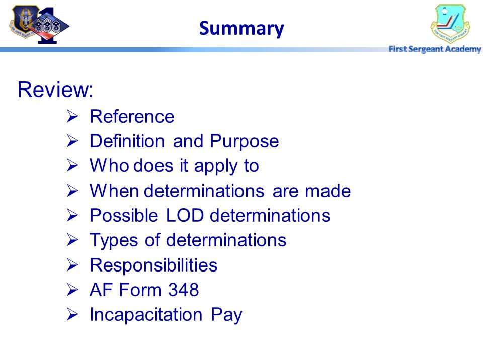 Review:  Reference  Definition and Purpose  Who does it apply to  When determinations are made  Possible LOD determinations  Types of determinations  Responsibilities  AF Form 348  Incapacitation Pay Summary