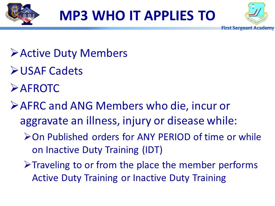  Active Duty Members  USAF Cadets  AFROTC  AFRC and ANG Members who die, incur or aggravate an illness, injury or disease while:  On Published orders for ANY PERIOD of time or while on Inactive Duty Training (IDT)  Traveling to or from the place the member performs Active Duty Training or Inactive Duty Training MP3 WHO IT APPLIES TO
