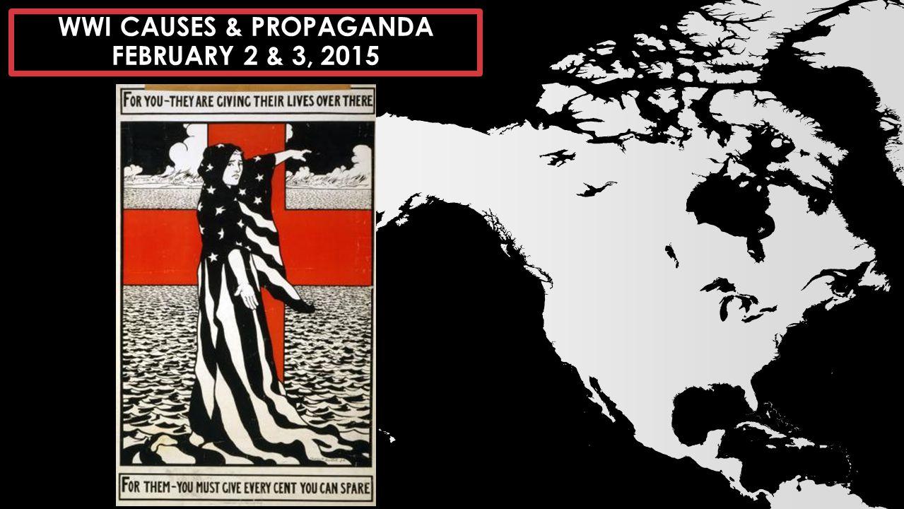 WWI CAUSES & PROPAGANDA FEBRUARY 2 & 3, 2015