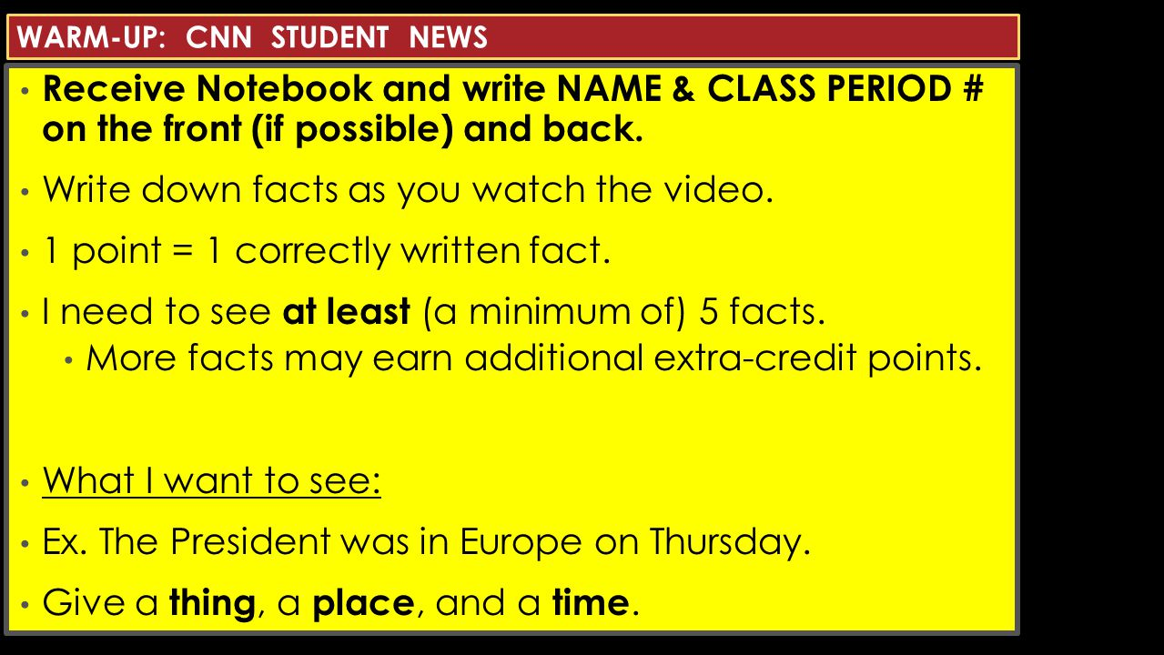 WARM-UP: CNN STUDENT NEWS Receive Notebook and write NAME & CLASS PERIOD # on the front (if possible) and back.