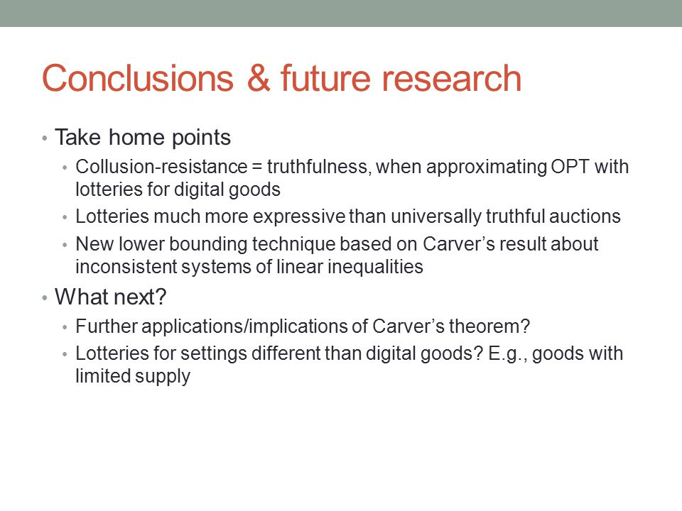 Conclusions & future research Take home points Collusion-resistance = truthfulness, when approximating OPT with lotteries for digital goods Lotteries much more expressive than universally truthful auctions New lower bounding technique based on Carver's result about inconsistent systems of linear inequalities What next.