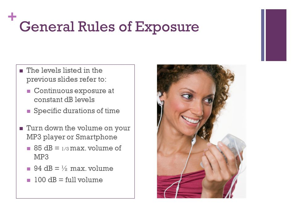 + General Rules of Exposure The levels listed in the previous slides refer to: Continuous exposure at constant dB levels Specific durations of time Tu
