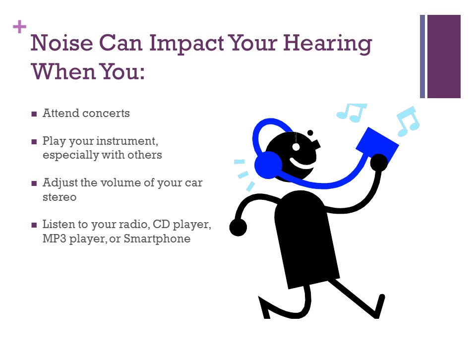 + Noise Can Impact Your Hearing When You: Attend concerts Play your instrument, especially with others Adjust the volume of your car stereo Listen to