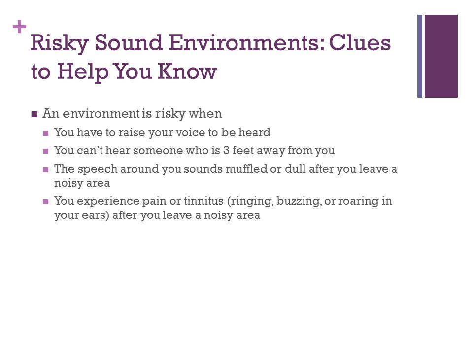 + Risky Sound Environments: Clues to Help You Know An environment is risky when You have to raise your voice to be heard You can't hear someone who is 3 feet away from you The speech around you sounds muffled or dull after you leave a noisy area You experience pain or tinnitus (ringing, buzzing, or roaring in your ears) after you leave a noisy area