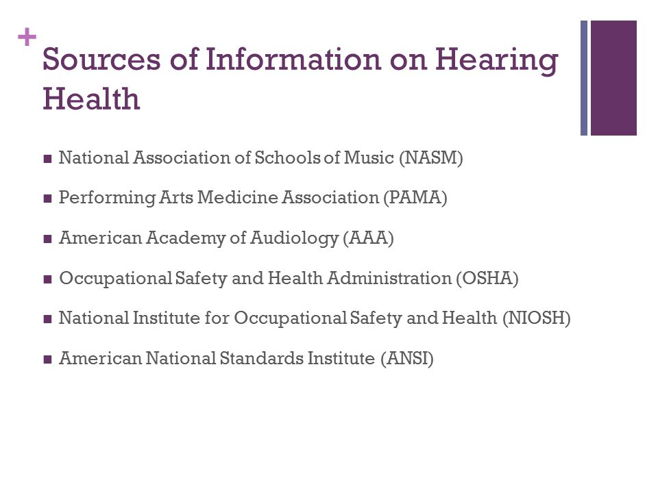 + Sources of Information on Hearing Health National Association of Schools of Music (NASM) Performing Arts Medicine Association (PAMA) American Academy of Audiology (AAA) Occupational Safety and Health Administration (OSHA) National Institute for Occupational Safety and Health (NIOSH) American National Standards Institute (ANSI)
